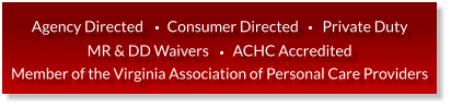 Agency Directed        Consumer Directed        Private Duty MR & DD Waivers        ACHC Accredited Member of the Virginia Association of Personal Care Providers